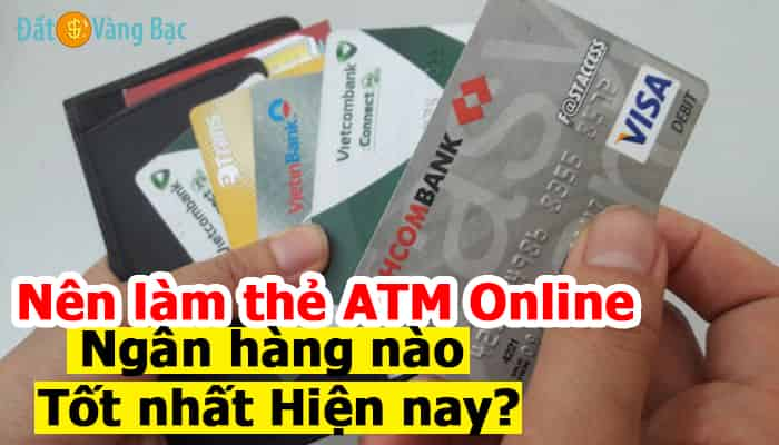 Nên làm thẻ ATM ngân hàng Online nào? So sánh thẻ ATM các ngân hàng